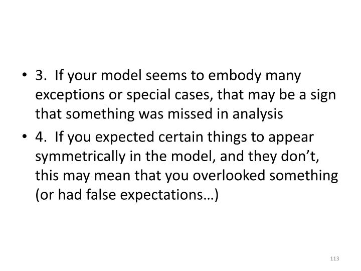 3.  If your model seems to embody many exceptions or special cases, that may be a sign that something was missed in analysis