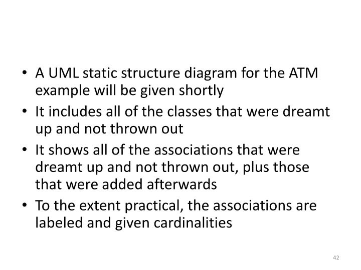 A UML static structure diagram for the ATM example will be given shortly