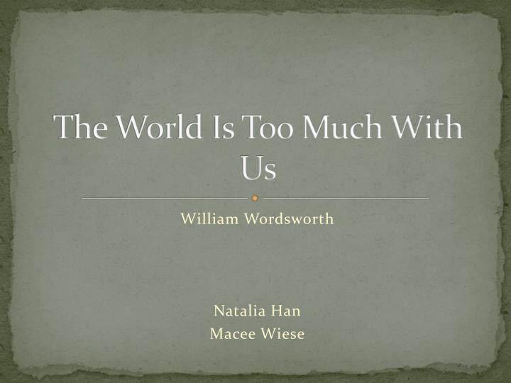 poetry essay the world is William wordsworth essays a 5 page paper which analyzes the figures of speech used in william wordsworth's 1802 poem, the world is too much with us.