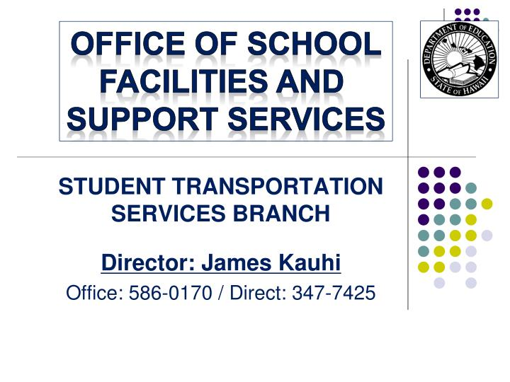 student transportation services branch director james kauhi office 586 0170 direct 347 7425 n.