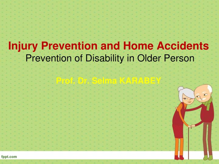 injury prevention and home accidents prevention of disability in older person prof dr selma karabey n.