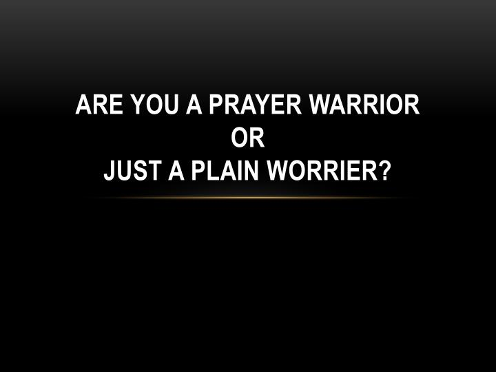 are you a prayer warrior or just a plain worrier n.