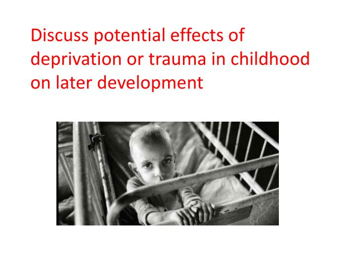 discuss potential effects of deprivation or trauma in childhood on later development n.