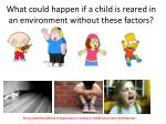 what could happen if a child is reared in an environment without these factors