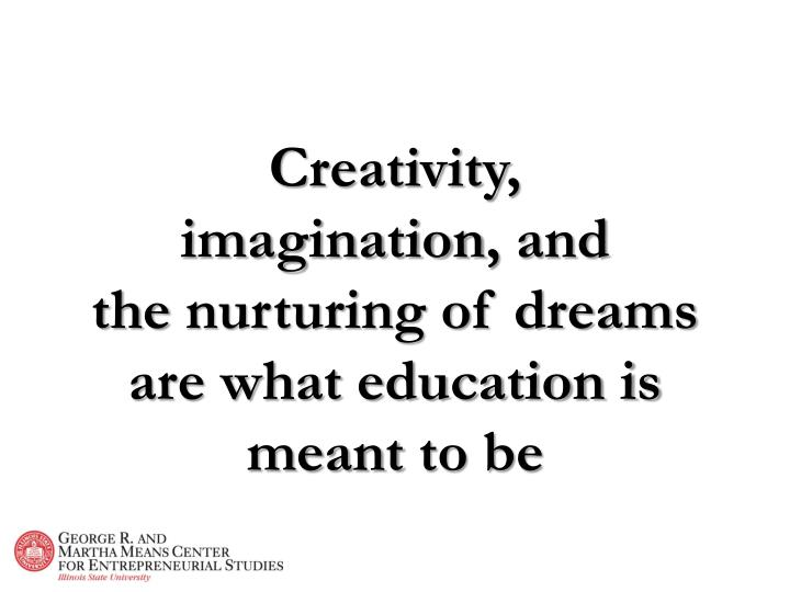 Creativity imagination and the nurturing of dreams are what education is meant to be