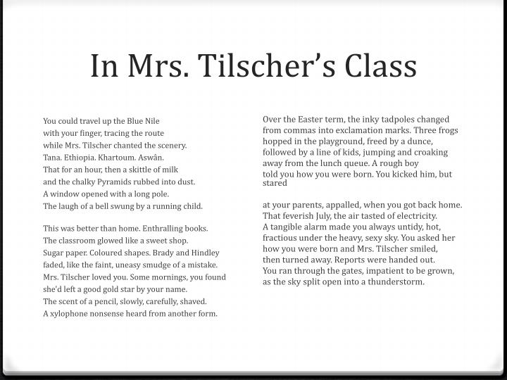in mrs tilschers class Poems 'in mrs tilscher's class' and 'impressions of a new boy' both portray the school life of two children in 'in mrs tilscher's class' the speaker voices her opinion, which appears to be a positive and happy reflection of the speaker's time throughout school.