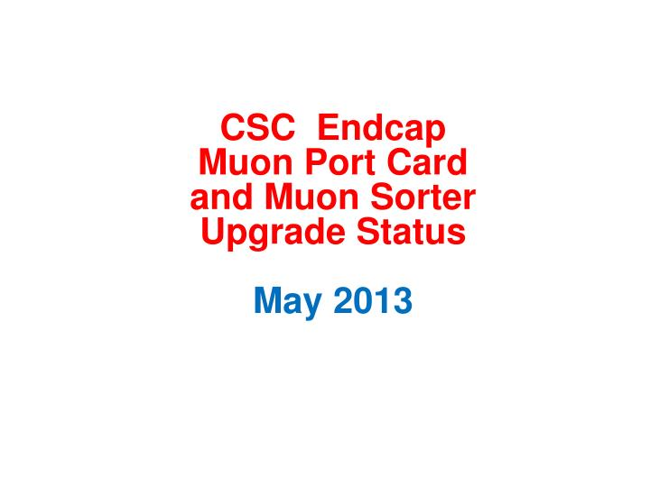 csc endcap muon port card and muon sorter upgrade status may 2013 n.