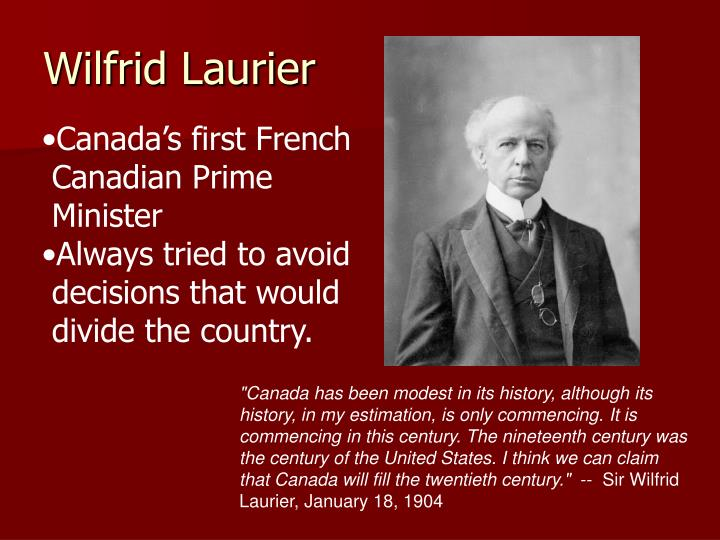 """Canada has been modest in its history, although its history, in my estimation, is only commencing. It is commencing in this century. The nineteenth century was the century of the United States. I think we can claim that Canada will fill the twentieth century."""