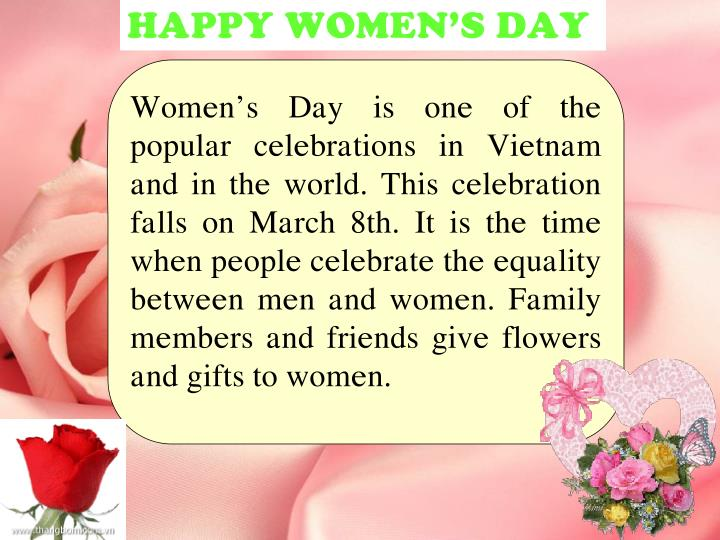 Women's Day is one of the popular celebrations in Vietnam and in the world. This celebration falls on March 8th. It is the time when people celebrate the equality between men and women. Family members and friends give flowers and gifts to women.