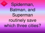 spiderman batman and superman routinely save which three cities