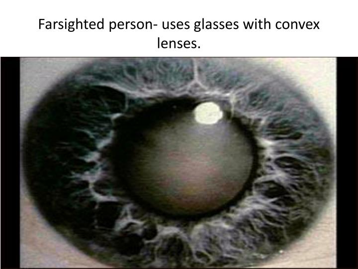 Farsighted person uses glasses with convex lenses