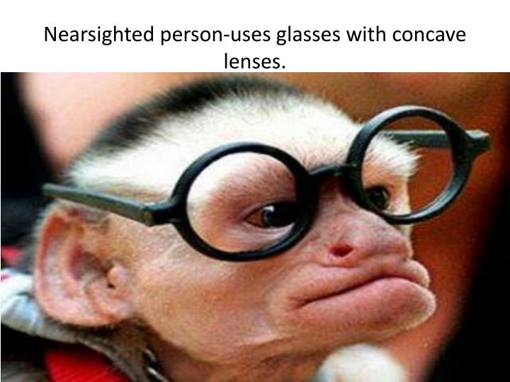 Nearsighted person-uses glasses with concave lenses.