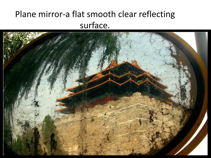 Plane mirror-a flat smooth clear reflecting surface.
