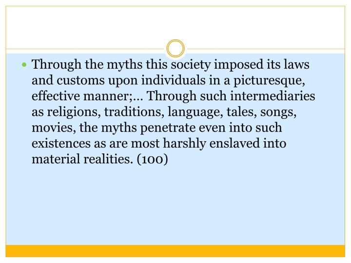 Through the myths this society imposed its laws and customs upon individuals in a picturesque, effective manner;… Through such intermediaries as religions, traditions, language, tales, songs, movies, the myths penetrate even into such existences as are most harshly enslaved into material realities. (100)