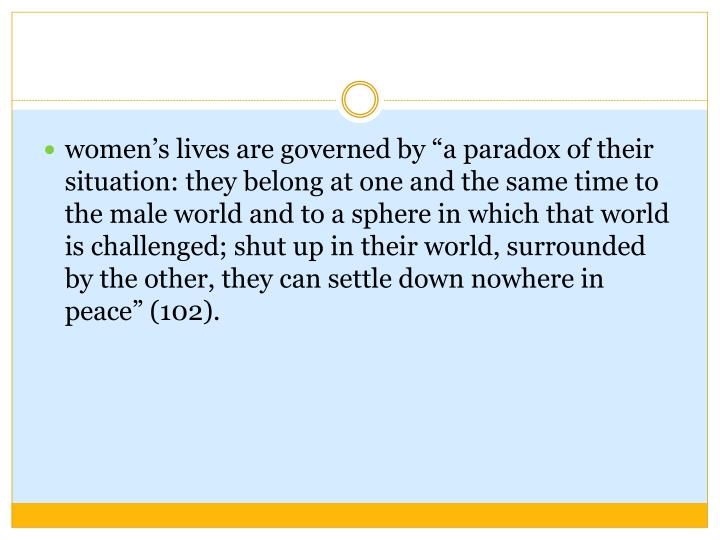 """women's lives are governed by """"a paradox of their situation: they belong at one and the same time to the male world and to a sphere in which that world is challenged; shut up in their world, surrounded by the other, they can settle down nowhere in peace"""" (102)."""