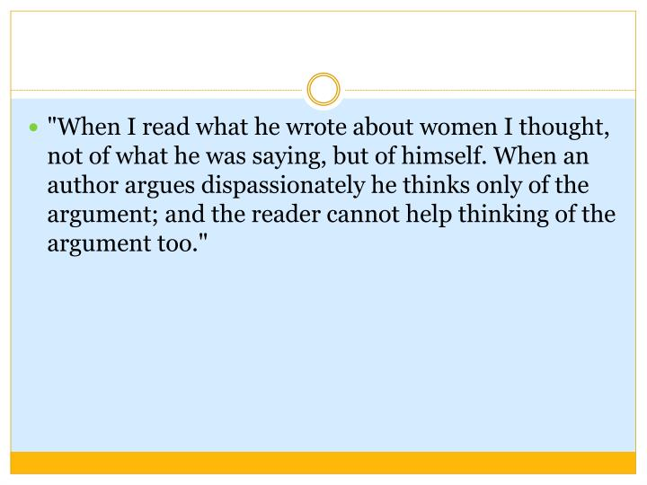 """""""When I read what he wrote about women I thought, not of what he was saying, but of himself. When an author argues dispassionately he thinks only of the argument; and the reader cannot help thinking of the argument too."""""""