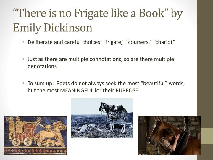 an analysis of there is no frigate like a book by emily dickinson Poetry essay essay: there is no frigate like a book by emily dickinson leslea scott liberty university-apa abstract in poetry one can experience a range of emotions that can vicariously transport us into uncharted territories that are both familiar and unfamiliar.