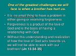 one of the greatest challenges we will face is when a brother has hurt us