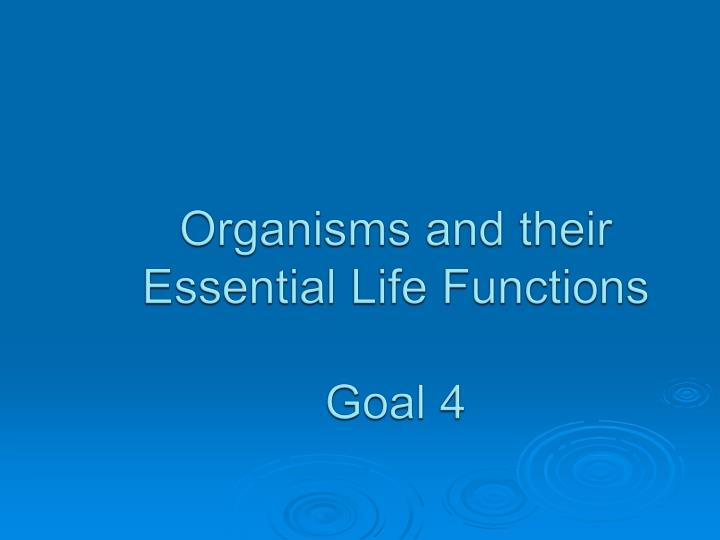 organisms and their essential life functions goal 4 n.