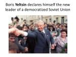 boris yeltsin declares himself the new leader of a democratized soviet union