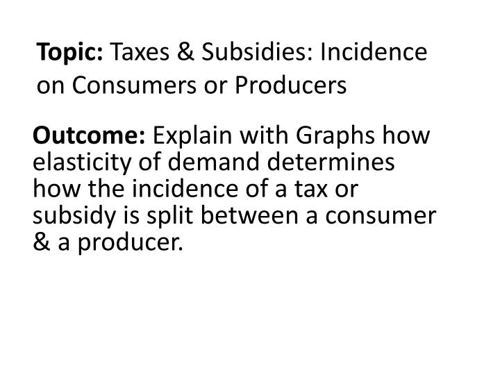 topic taxes subsidies incidence on consumers or producers n.
