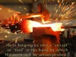 he is forging us into a vessel or tool in his hand by which his work will be accomplished