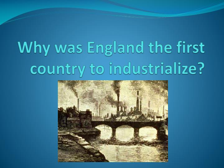 why was england the first country to industrialize n.
