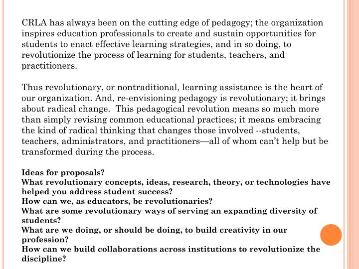 CRLA has always been on the cutting edge of pedagogy; the organization inspires education professionals to create and sustain opportunities for students to enact effective learning strategies, and in so doing, to revolutionize the process of learning for students, teachers, and practitioners.
