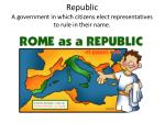 republic a government in which citizens elect representatives to rule in their name