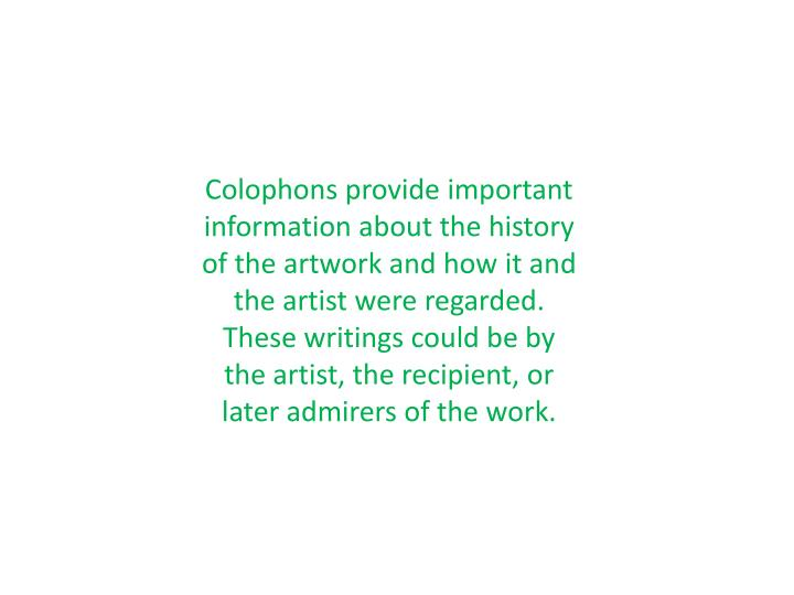Colophons provide important information about the history of the artwork and how it and the artist were regarded. These writings could be by the artist, the recipient, or later admirers of the work.