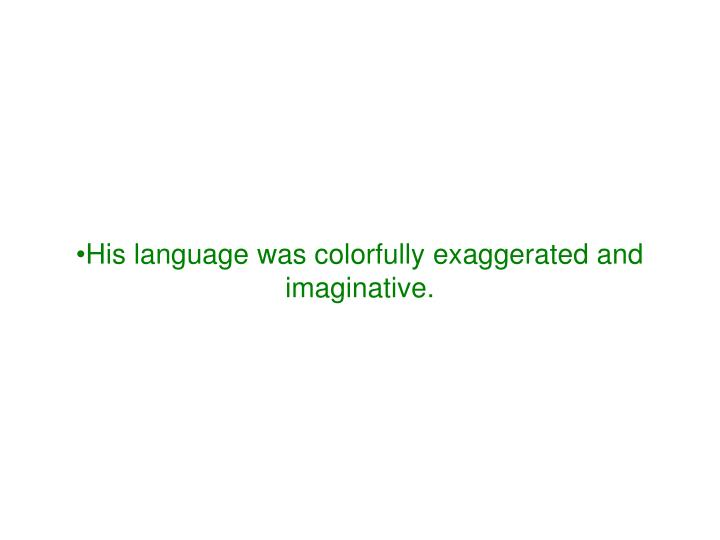His language was colorfully exaggerated and imaginative.