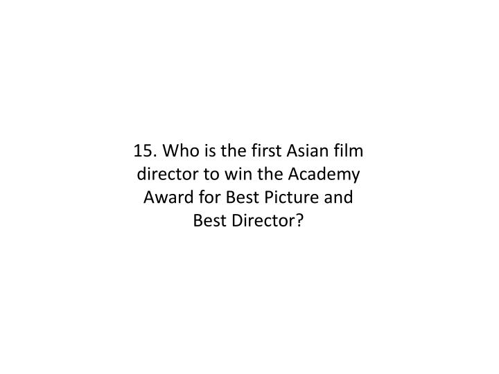 15. Who is the first Asian film director to win the Academy Award for Best Picture and Best Director?