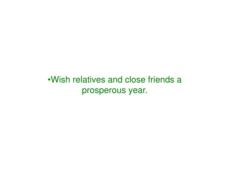 Wish relatives and close friends a prosperous year.