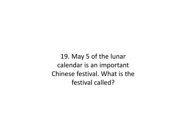 19. May 5 of the lunar calendar is an important Chinese festival. What is the festival called?