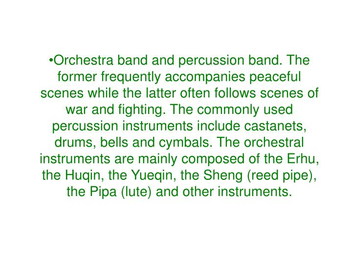 Orchestra band and percussion band. The former frequently accompanies peaceful scenes while the latter often follows scenes of war and fighting. The commonly used percussion instruments include castanets, drums, bells and cymbals. The orchestral instruments are mainly composed of the