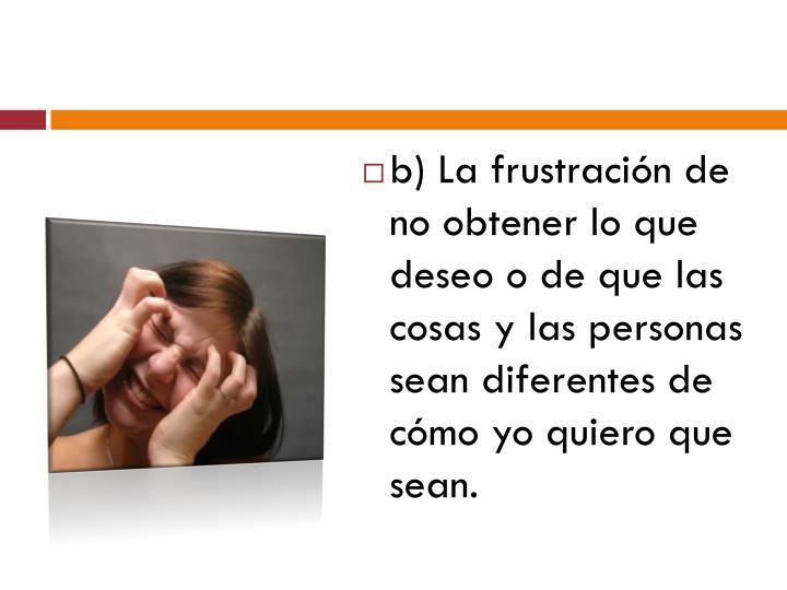 b) La frustración de no obtener lo que deseo o de que las cosas y las personas sean diferentes de cómo yo quiero que sean.