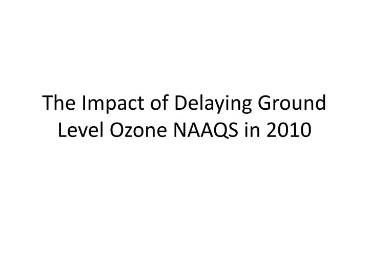 the impact of delaying ground level ozone naaqs in 2010 n.