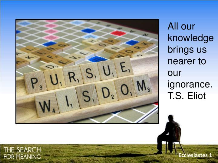 All our knowledge brings us nearer to our ignorance.