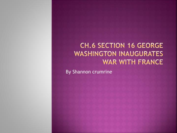 ch 6 section 16 george washington inaugurates war with france n.