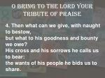 o bring to the lord your tribute of praise3