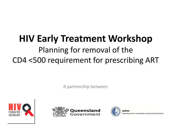 hiv early treatment workshop planning for removal of the cd4 500 requirement for prescribing art n.