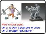word 7 strive verb def 1 to exert a great deal of effort def 2 struggle fight against