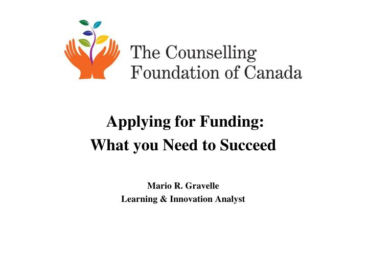 applying for funding what you n eed to succeed mario r gravelle learning innovation analyst n.