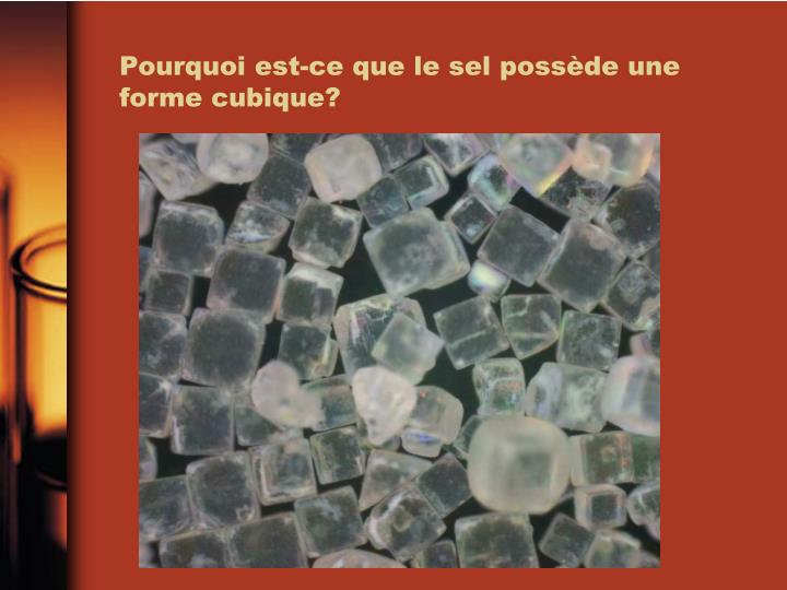 Pourquoi est-ce que le sel possède une forme cubique?