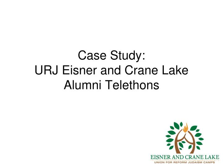 case study urj eisner and crane lake alumni telethons n.