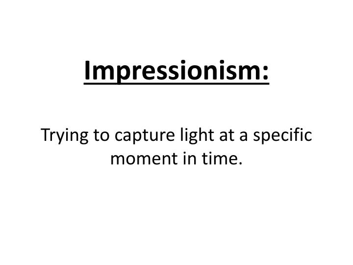 impressionism trying to capture light at a specific moment in time n.