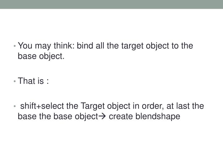 You may think: bind all the target object to the base object.