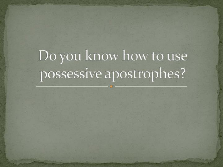 do you know how to use possessive apostrophes n.
