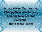 a happy new year for me a happy new year for you a happy new year for everyone that s what i wish