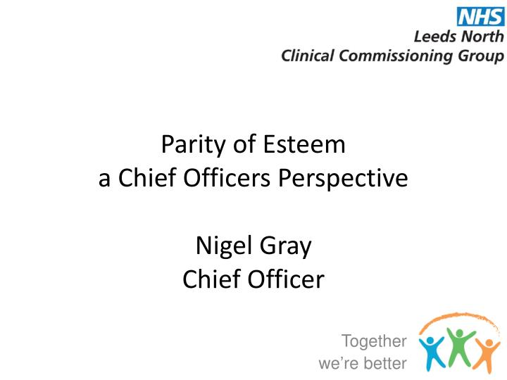 parity of esteem a chief officers perspective nigel gray chief officer n.